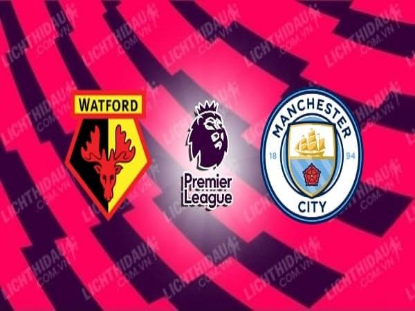 Nhận định Watford vs Man City, 00h00, 22/07 - Ngoại Hạng Anh